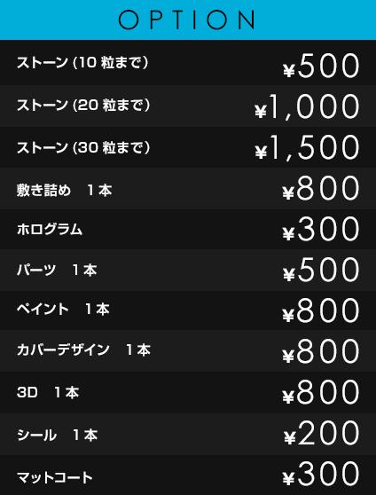 OPTION             ストーン(10粒まで)¥500             ストーン(20粒まで) ¥1,000             ストーン(30粒まで) ¥1,500             敷き詰め 1本 ¥800             ホログラム ¥300             パーツ 1本 ¥500             ペイント 1本 ¥800             カバーデザイン 1本 ¥800             3D 1本 ¥800             シール 1本 ¥200             マットコート ¥300