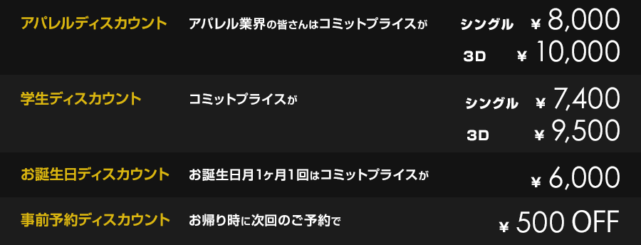 アパレルディスカウント アパレル業界の皆さんは コミットプライスが ¥7,400         学生ディスカウント コミットプライスが ¥7,000         お誕生日ディスカウント お誕生日1ヶ月はコミットプライスが ¥6,000         1ヶ月以内にご来店の方 コミットプライスが ¥500 off