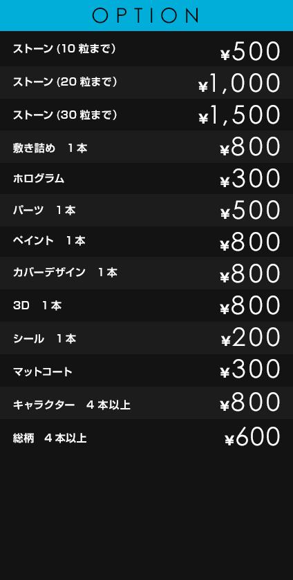 OPTION             ストーン(10粒まで)¥500             ストーン(20粒まで) ¥1,000             ストーン(30粒まで) ¥1,500             敷き詰め 1本 ¥800             ホログラム ¥300             パーツ 1本 ¥500             ペイント 1本 ¥800             カバーデザイン 1本 ¥800             3D 1本 ¥800             シール 1本 ¥200             マットコート ¥300             キャラクター ¥800             総柄 ¥600