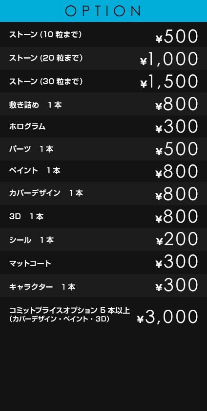 OPTION             ストーン(10粒まで)¥500             ストーン(20粒まで) ¥1,000             ストーン(30粒まで) ¥1,500             敷き詰め 1本 ¥800             ホログラム ¥300             パーツ 1本 ¥500             ペイント 1本 ¥800             カバーデザイン 1本 ¥800             3D 1本 ¥800             シール 1本 ¥200             マットコート ¥300             コミットプライスオプション、カバーデザイン、キャラクター、ペイント、3D 5本目~ ¥3,000