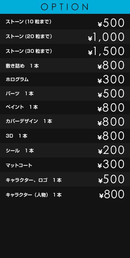 OPTION             ストーン(10粒まで)¥500             ストーン(20粒まで) ¥1,000             ストーン(30粒まで) ¥1,500             敷き詰め 1本 ¥800             ホログラム ¥300             パーツ 1本 ¥500             ペイント 1本 ¥800             カバーデザイン 1本 ¥800             3D 1本 ¥800             シール 1本 ¥200             マットコート ¥300             キャラクター¥500~¥800