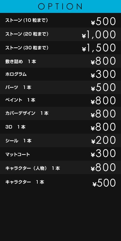 OPTION             ストーン(10粒まで)¥500             ストーン(20粒まで) ¥1,000             ストーン(30粒まで) ¥1,500             敷き詰め 1本 ¥800             ホログラム ¥300             パーツ 1本 ¥500             ペイント 1本 ¥800             カバーデザイン 1本 ¥800             3D 1本 ¥800             シール 1本 ¥200             マットコート ¥300             キャラクター(ペイント、3D)1本 ¥1,000             アート(柄、マーク、ロゴ)6本以上 ¥2,500             ジェルロング ¥2,500
