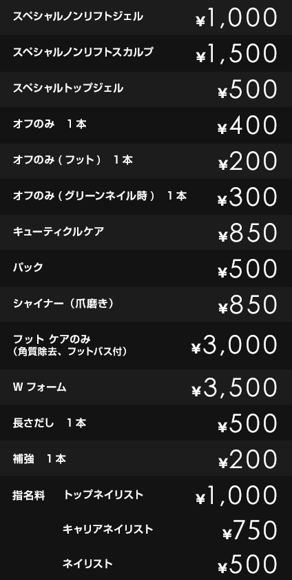 スペシャルノンリフトジェル¥1,000             スペシャルノンリフトスカルプ ¥1,500             スペシャルトップジェル ¥500             オフのみ 1本 ¥400             オフのみ(フット) 1本 ¥200             オフのみ(グリーンネイル時) 1本 ¥300             ケア ¥850             Wフォーム ¥3,500             長さだし 1本 ¥500             補強 1本 ¥200             指名料/担当料 トップアイリスト ¥1,000 キャリアアイリスト ¥750 アイリスト ¥500 アシスタントアイリスト ¥0