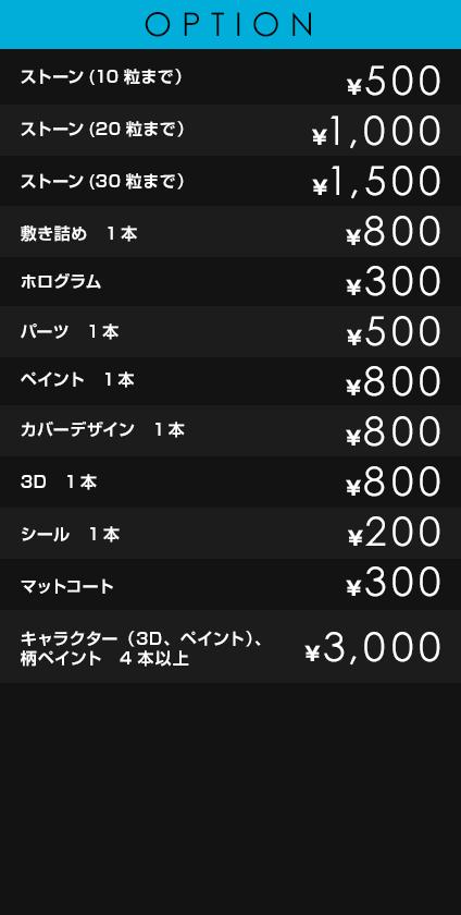 OPTION             ストーン(10粒まで)¥500             ストーン(20粒まで) ¥1,000             ストーン(30粒まで) ¥1,500             敷き詰め 1本 ¥800             ホログラム ¥300             パーツ 1本 ¥500             ペイント 1本 ¥800             カバーデザイン 1本 ¥800             3D 1本 ¥800             シール 1本 ¥200             マットコート ¥300             キャラクター(3D、ペイント)、柄ペイント4本以上 ¥3,000
